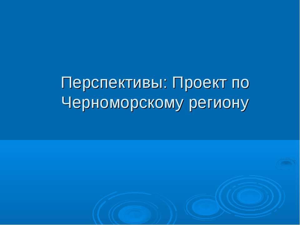 Перспективы: Проект по Черноморскому региону