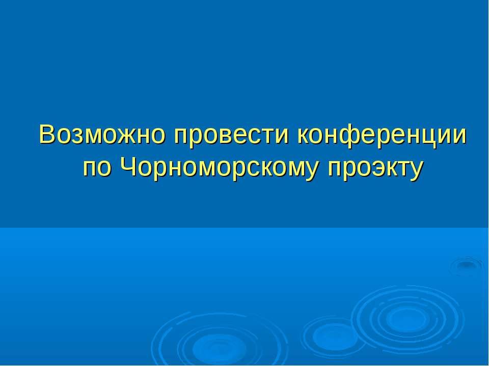 Возможно провести конференции по Чорноморскому проэкту