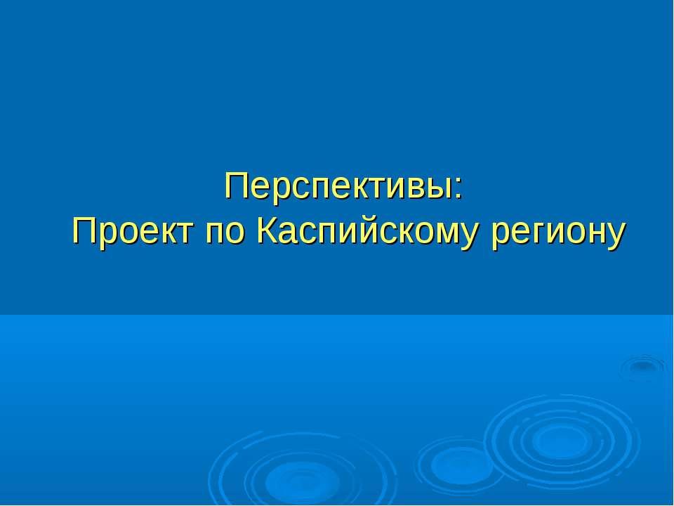 Перспективы: Проект по Каспийскому региону
