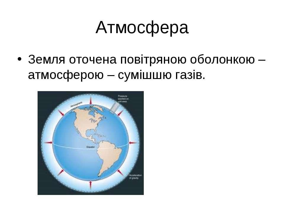 Атмосфера Земля оточена повітряною оболонкою – атмосферою – сумішшю газів.