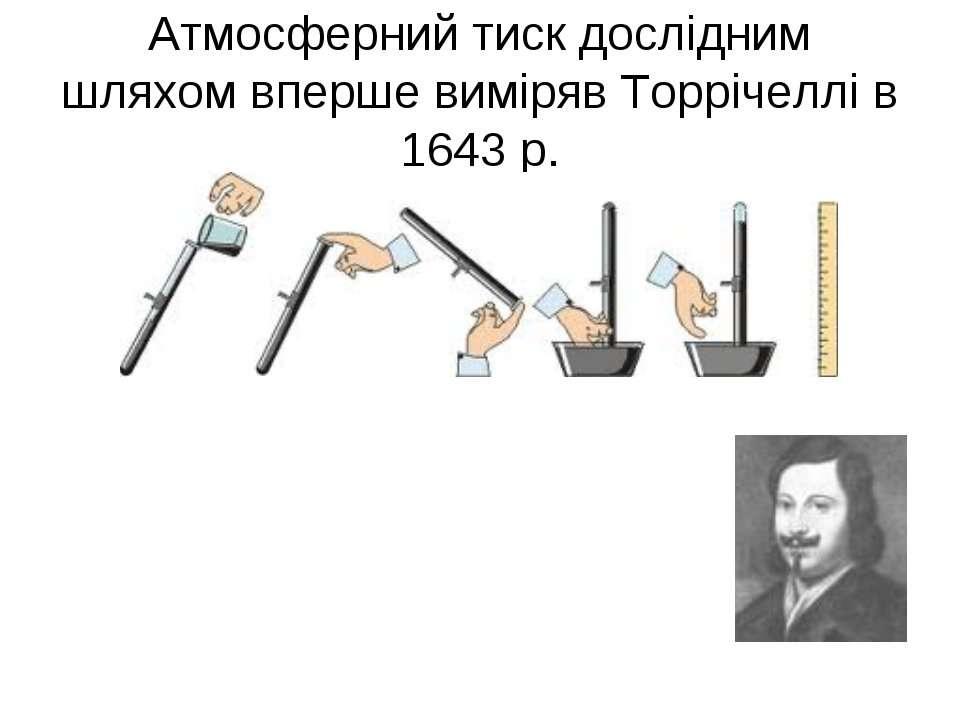 Атмосферний тиск дослідним шляхом вперше виміряв Торрічеллі в 1643 р.