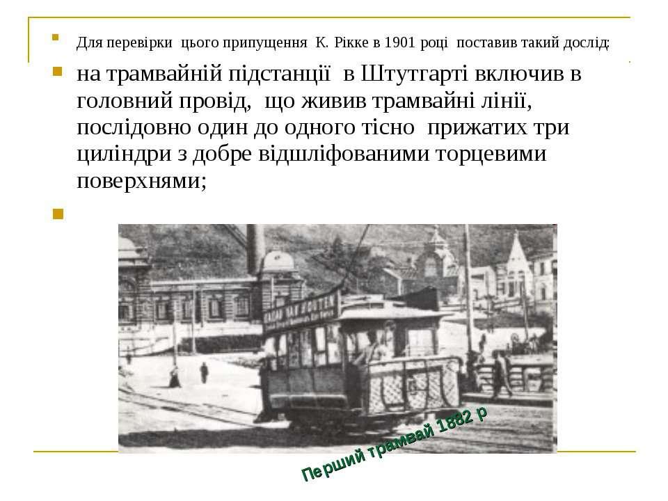 Для перевірки цього припущення К. Рікке в 1901 році поставив такий дослід: на...