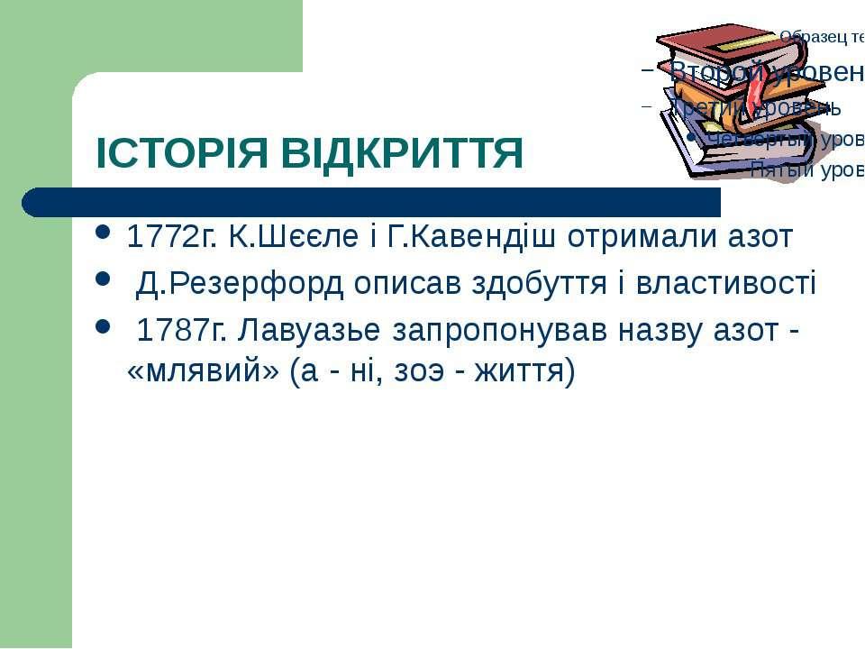 ІСТОРІЯ ВІДКРИТТЯ 1772г. К.Шєєле і Г.Кавендіш отримали азот Д.Резерфорд описа...