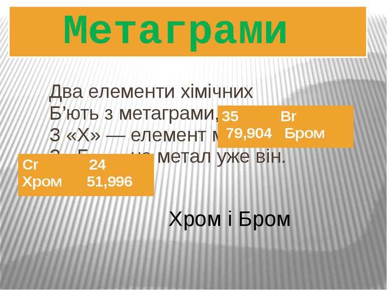 Два елементи хімічних Б'ють з метаграми, як дзвін: З «Х» ― елемент металічний...