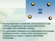 Атоми хімічних елементів сполучаються між собою, утворюючи всю різноманітніст...