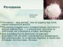Речовини Речовина— вид матерії, яка на відміну від поля, характеризується мас...