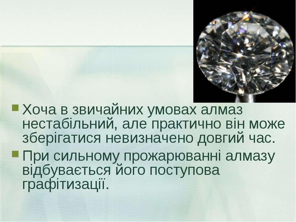 Хоча в звичайних умовах алмаз нестабільний, але практично він може зберігатис...