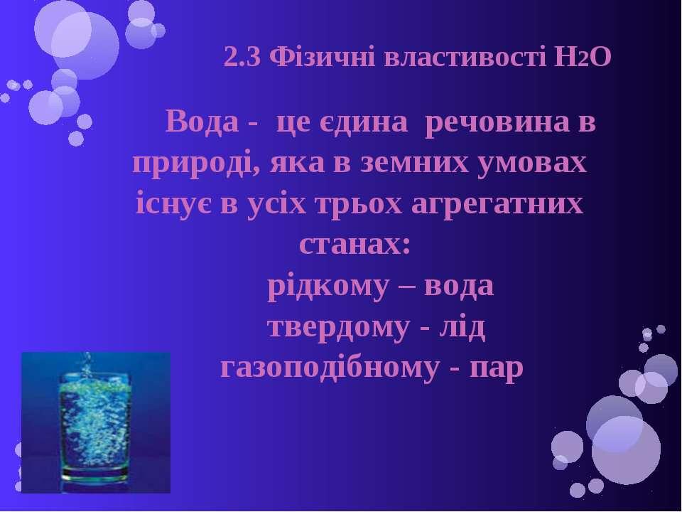 2.3 Фізичні властивості H2O Вода - це єдина речовина в природі, яка в земних ...