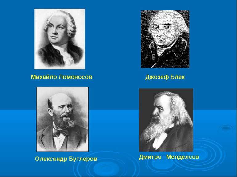 Джозеф Блек Михайло Ломоносов Олександр Бутлеров Дмитро Менделєєв