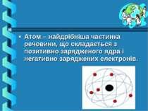 Атом – найдрібніша частинка речовини, що складається з позитивно зарядженого ...