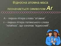 """Відносна атомна маса позначається символом Ar. А – перша літера слова """"атомна..."""