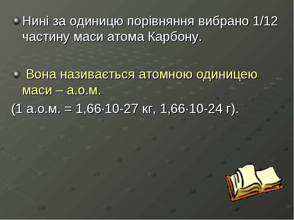 Нині за одиницю порівняння вибрано 1/12 частину маси атома Карбону. Вона нази...