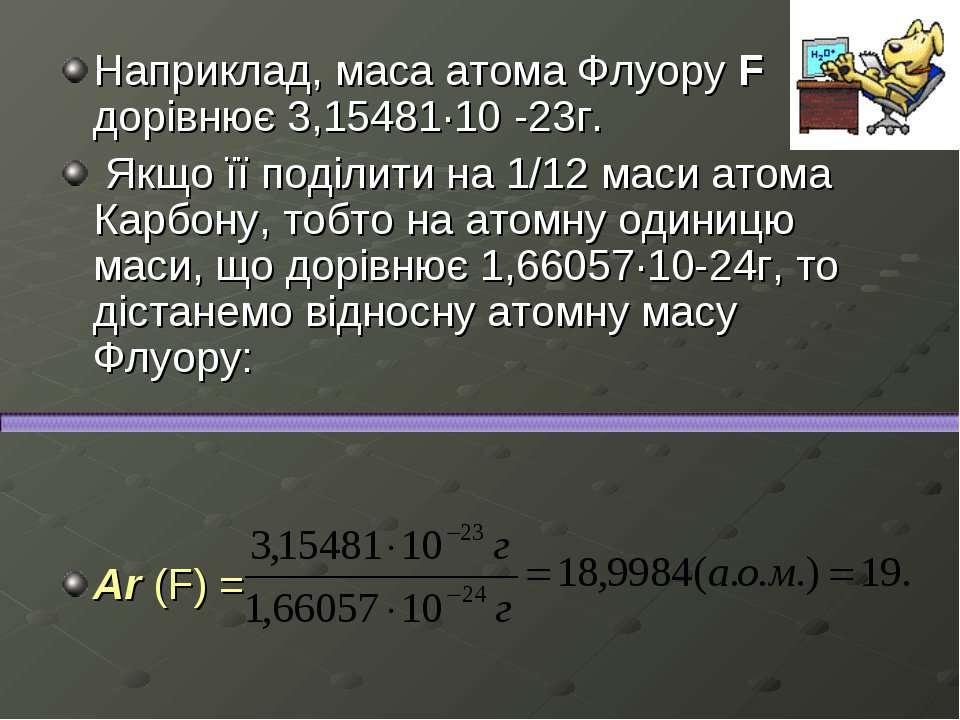 Наприклад, маса атома Флуору F дорівнює 3,15481·10-23г. Якщо її поділити на ...