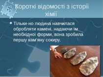 Короткі відомості з історії хімії Тільки-но людина навчилася обробляти камені...