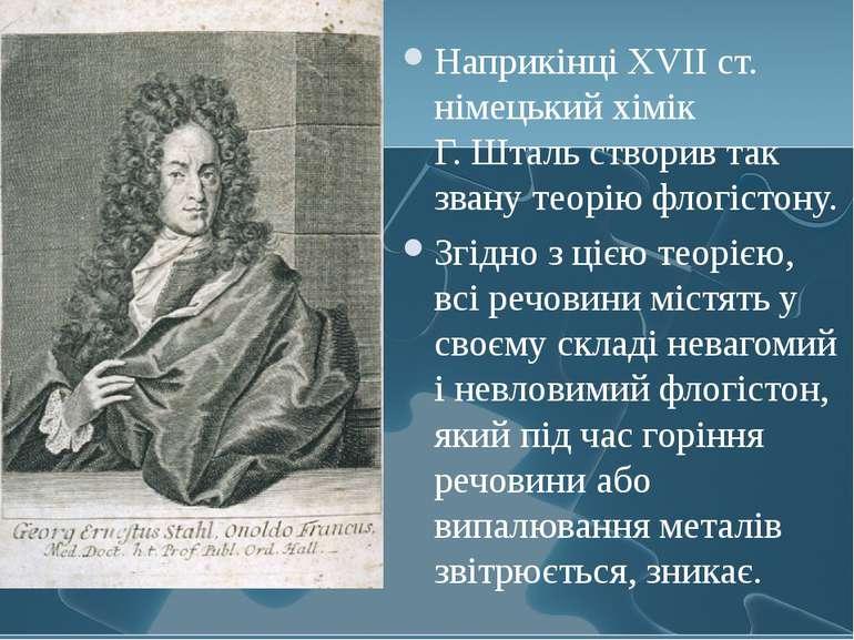 Наприкінці XVII ст. німецький хімік Г.Шталь створив так звану теорію флогіст...