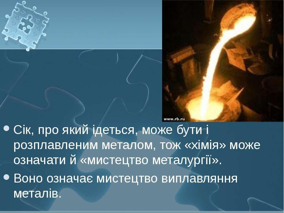 Сік, про який ідеться, може бути і розплавленим металом, тож «хімія» може озн...
