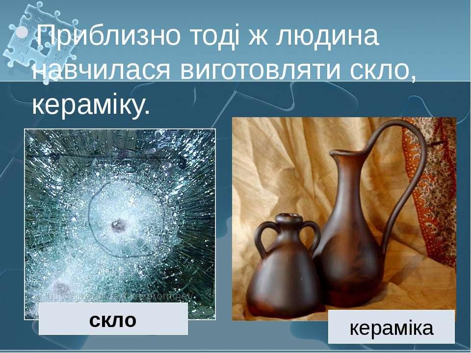 Приблизно тоді ж людина навчилася виготовляти скло, кераміку. скло кераміка