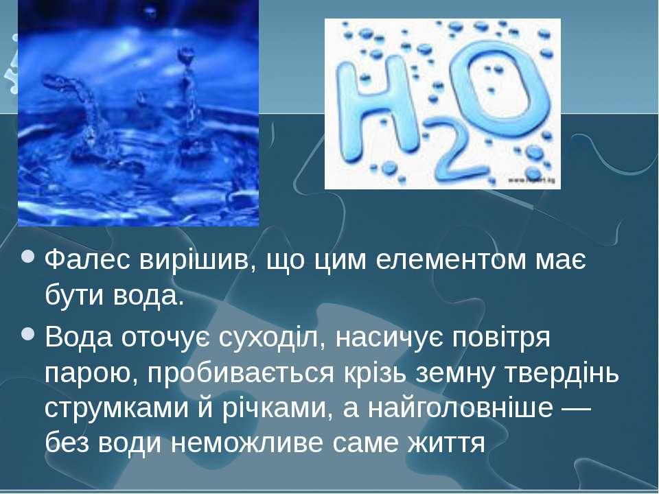 Фалес вирішив, що цим елементом має бути вода. Вода оточує суходіл, насичує п...