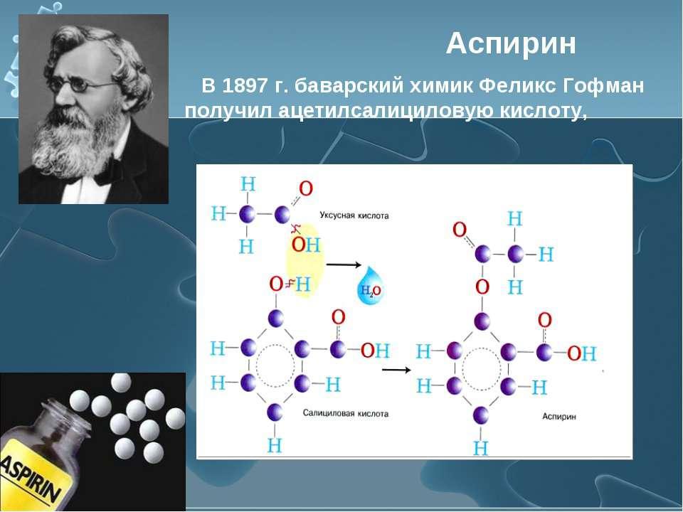Аспирин В 1897 г. баварский химик Феликс Гофман получил ацетилсалициловую кис...