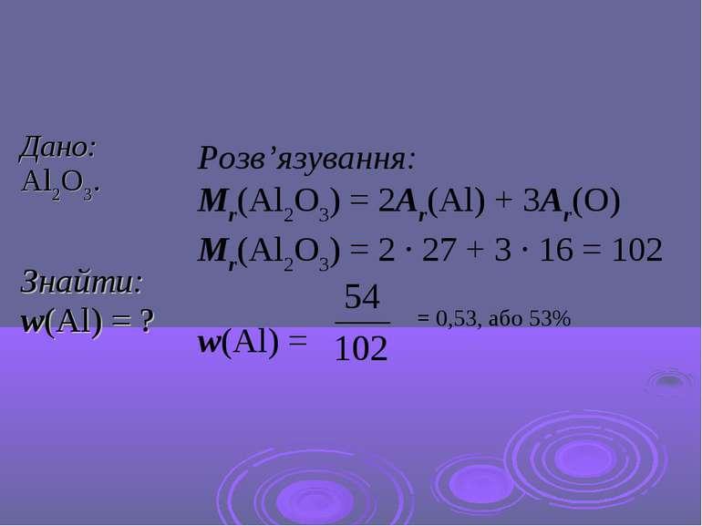 Розв'язування: Mr(Al2O3) = 2Ar(Al) + 3Ar(O) Mr(Al2O3) = 2 · 27 + 3 · 16 = 102...