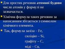 Для простих речовин атомної будови число атомів у формулі не зазначається. Хі...