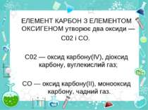 ЕЛЕМЕНТ КАРБОН З ЕЛЕМЕНТОМ ОКСИГЕНОМ утворює два оксиди — С02 і СО. С02 — окс...