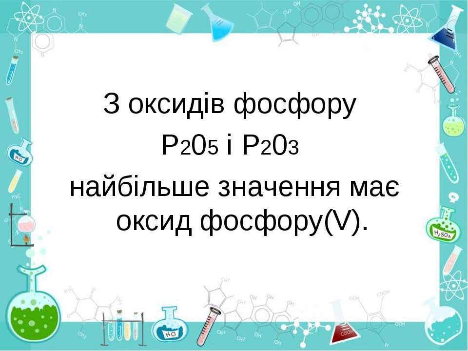 З оксидів фосфору Р205 і Р203 найбільше значення має оксид фосфору(V).