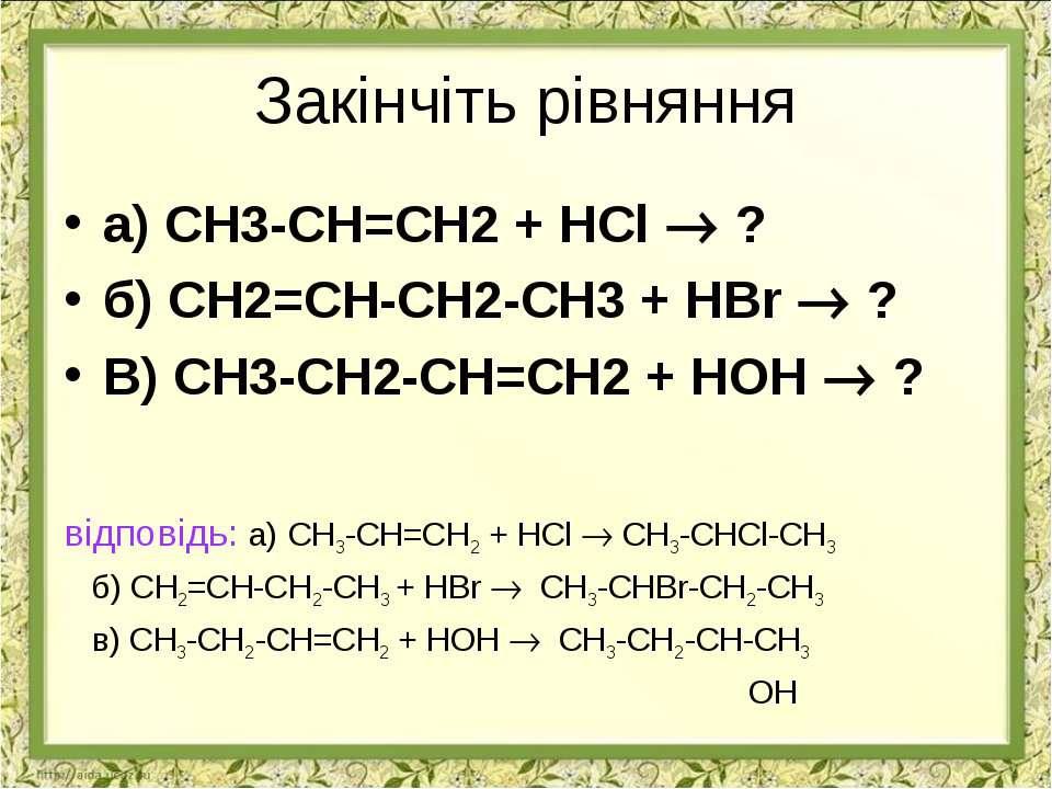Закінчіть рівняння а) СН3-СН=СН2 + НСl ? б) СН2=СН-СН2-СН3 + НBr ? В) СН3-СН2...