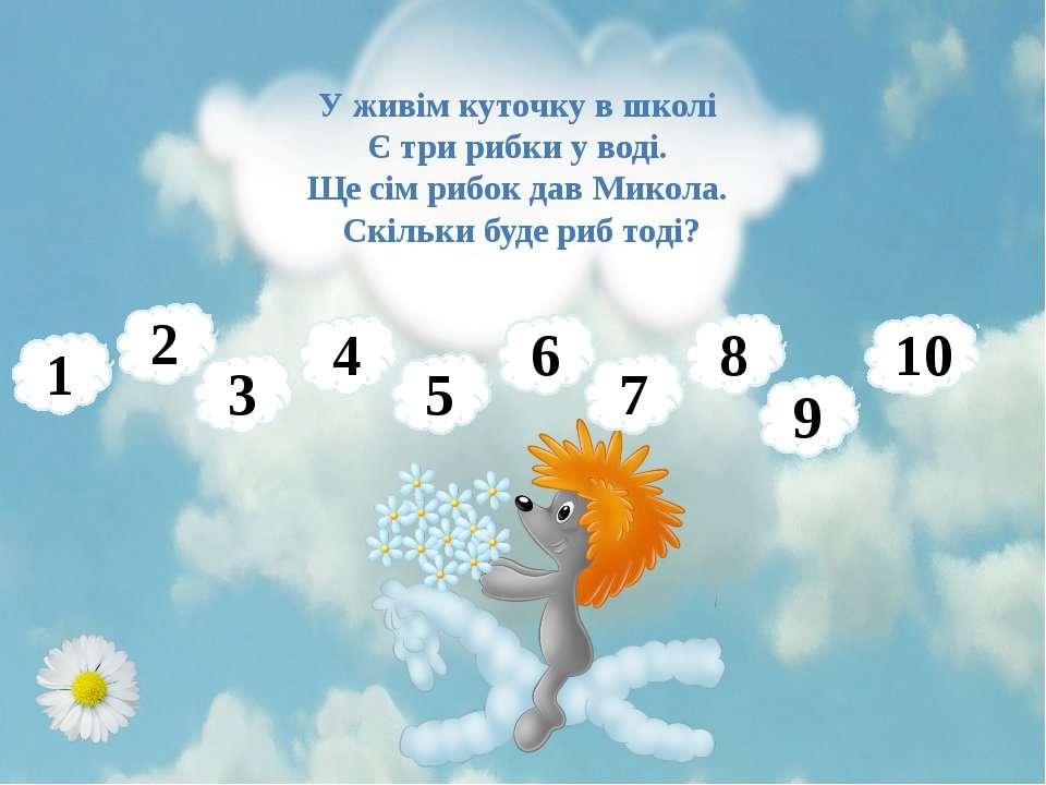 У живім куточку в школі Є три рибки у воді. Ще сім рибок дав Микола. Скільки ...