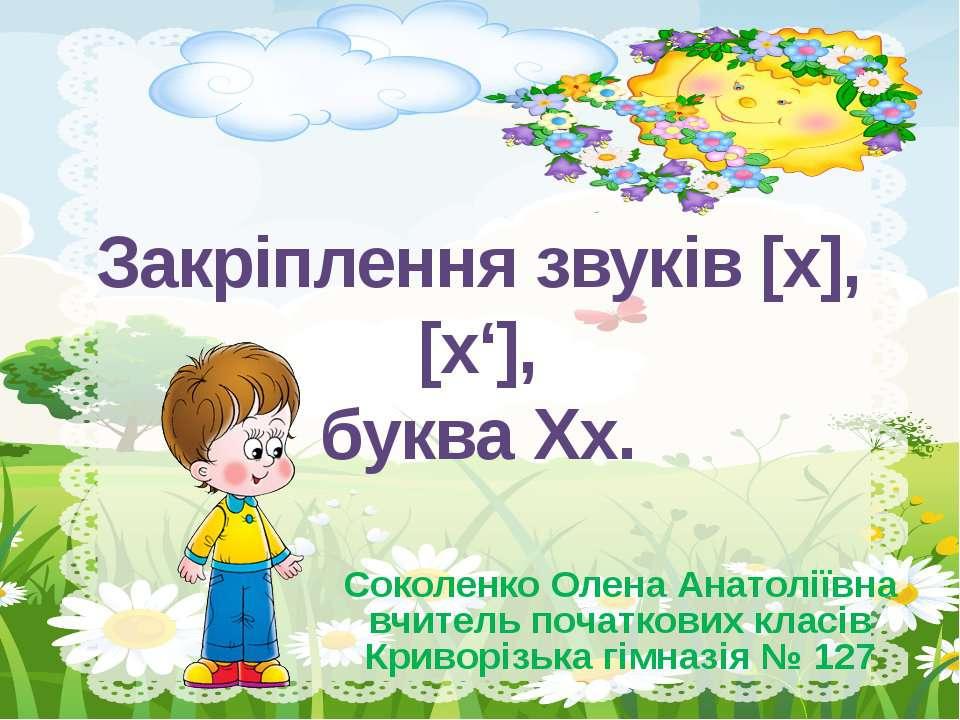 Закріплення звуків [х], [х'], буква Хх. Соколенко Олена Анатоліївна вчитель п...