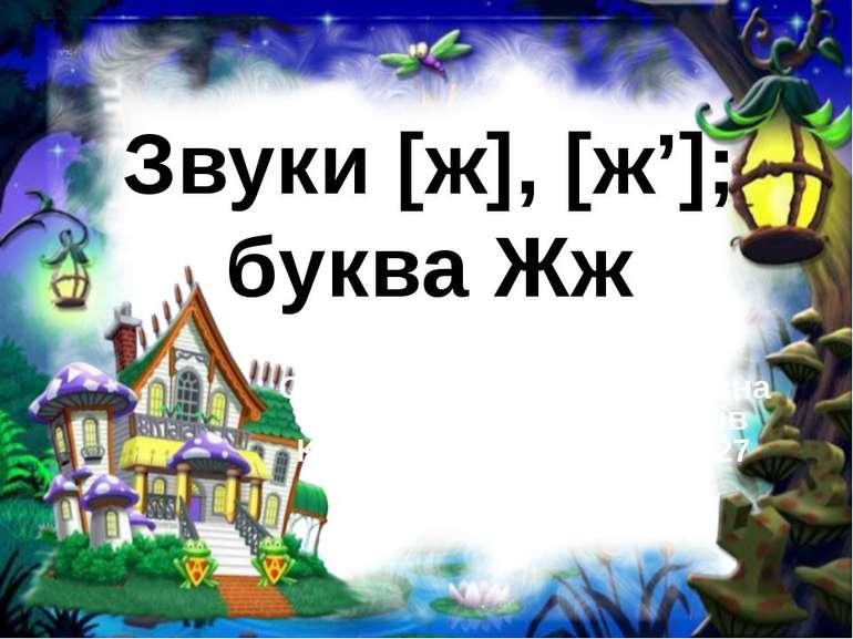 Звуки [ж], [ж']; буква Жж Соколенко Олена Анатоліївна вчитель початкових клас...