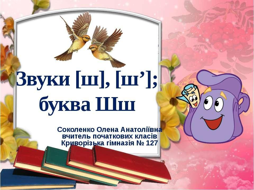 Звуки [ш], [ш']; буква Шш Соколенко Олена Анатоліївна вчитель початкових клас...