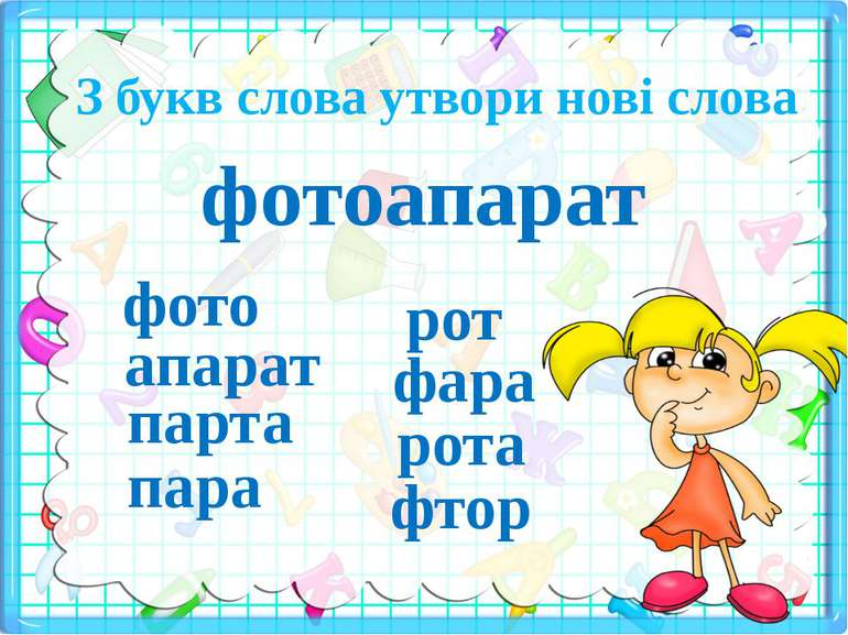 З букв слова утвори нові слова фотоапарат фото апарат парта пара рот фара рот...