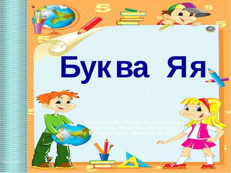 Буква Яя Соколенко Олена Анатоліївна вчитель початкових класів Криворізька гі...