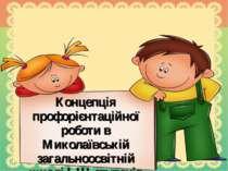 Концепція профорієнтаційної роботи в Миколаївській загальноосвітній школі І-І...