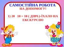 САМОСТІЙНА РОБОТА НА ДОПОМОГУ! 1) 20 10 = 10 ( ДІВЧ.)-ЇХАЛО НА ЕКСКУРСІЮ