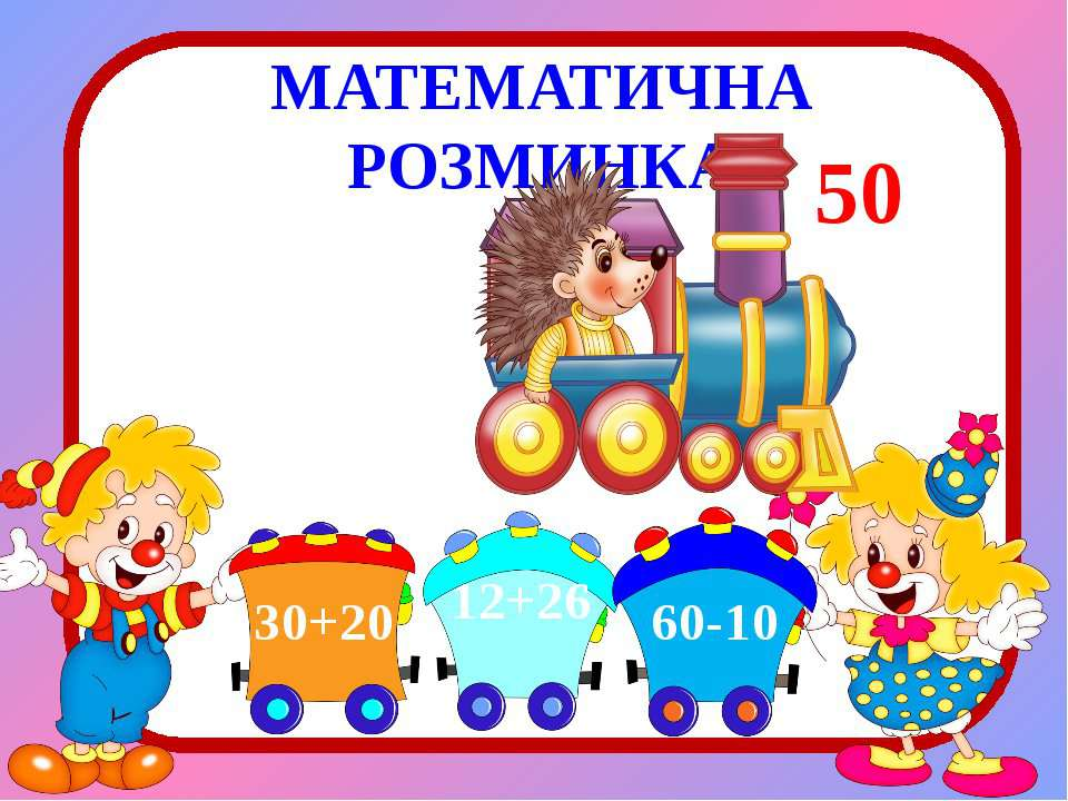 МАТЕМАТИЧНА РОЗМИНКА 50 30+20 12+26 60-10