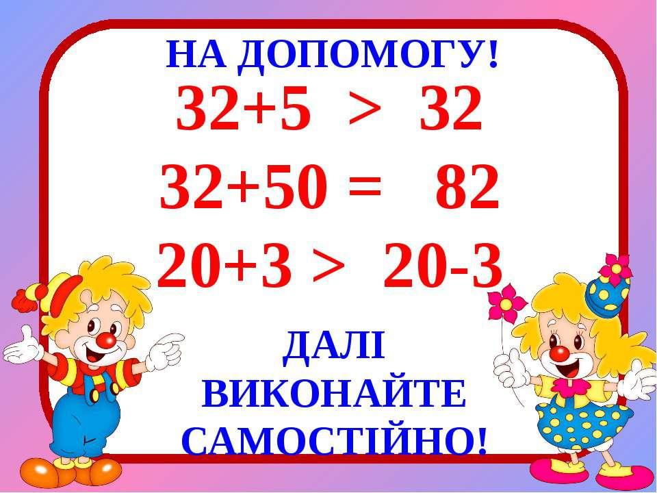 НА ДОПОМОГУ! 32+5 > 32 32+50 = 82 20+3 > 20-3 ДАЛІ ВИКОНАЙТЕ САМОСТІЙНО!