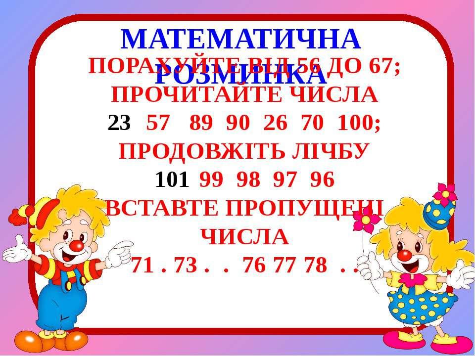 МАТЕМАТИЧНА РОЗМИНКА ПОРАХУЙТЕ ВІД 56 ДО 67; ПРОЧИТАЙТЕ ЧИСЛА 57 89 90 26 70 ...