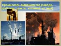 Промислові підприємства (заводи, фабрики, шахти, котельні та інші)