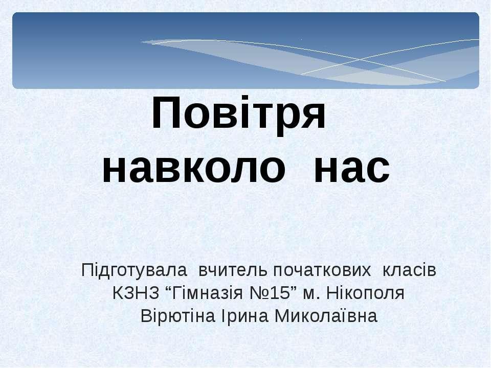 """Повітря навколо нас Підготувала вчитель початкових класів КЗНЗ """"Гімназія №15""""..."""