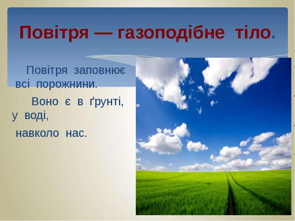 Повітря — газоподібне тіло. Повітря заповнює всі порожнини. Воно є в ґрунті, ...