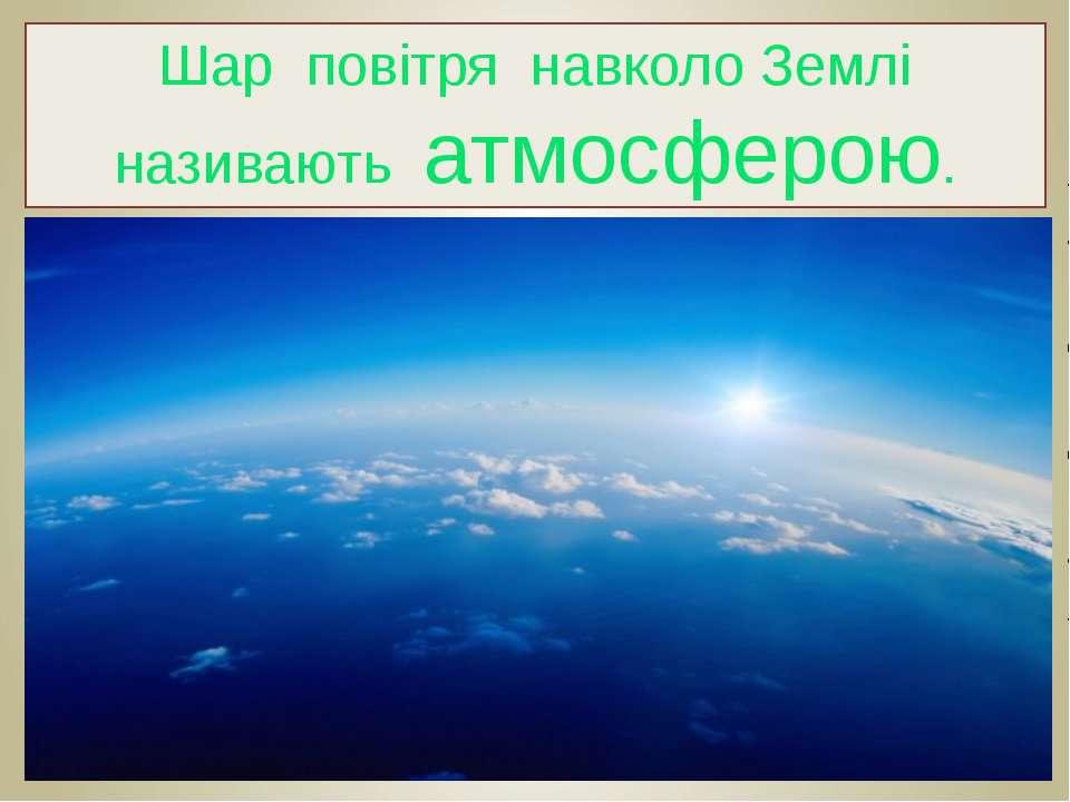 Шар повітря навколо Землі називають атмосферою.
