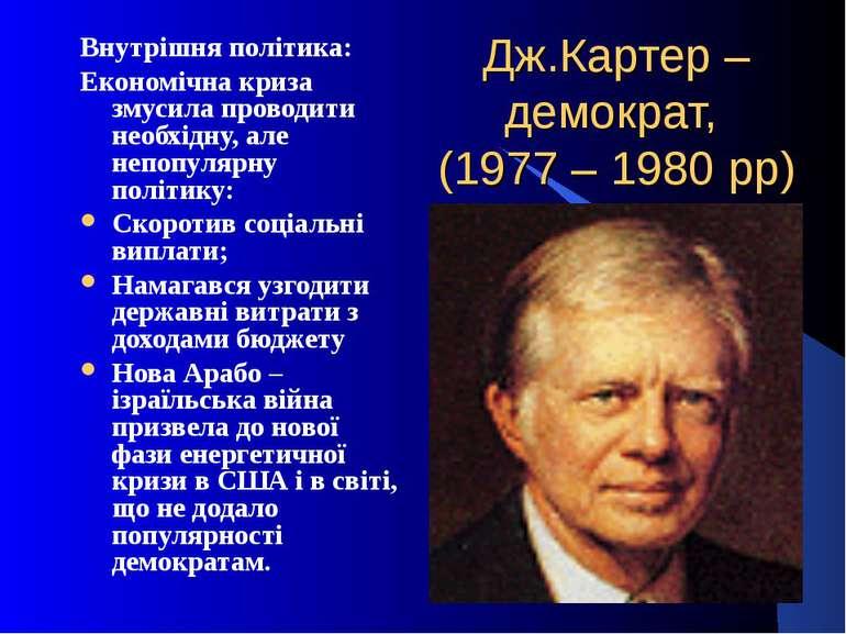 Дж.Картер – демократ, (1977 – 1980 рр)Внутрішня політика:Економічна криза зму...