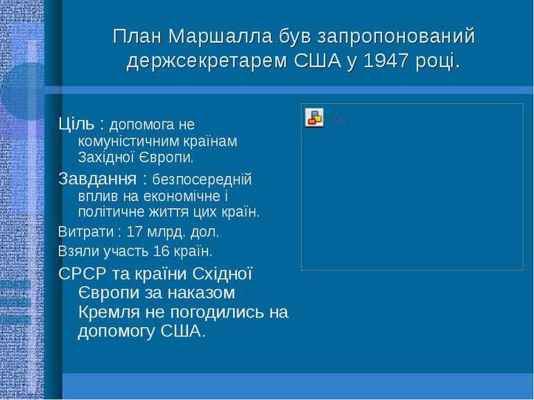План Маршалла був запропонований держсекретарем США у 1947 році.Ціль : допомо...