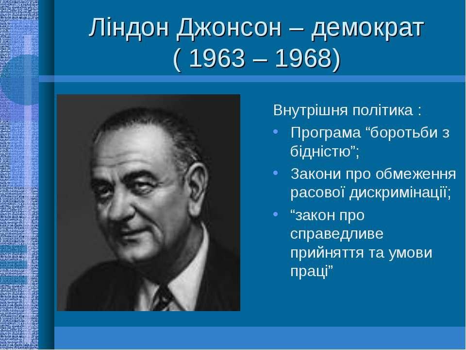 """Ліндон Джонсон – демократ ( 1963 – 1968)Внутрішня політика :Програма """"боротьб..."""