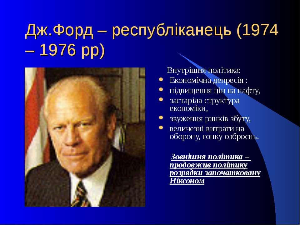 Дж.Форд – республіканець (1974 – 1976 рр) Внутрішня політика:Економічна депре...