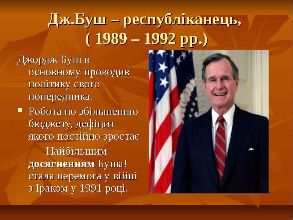 Дж.Буш – республіканець, ( 1989 – 1992 рр.)Джордж Буш в основному проводив по...