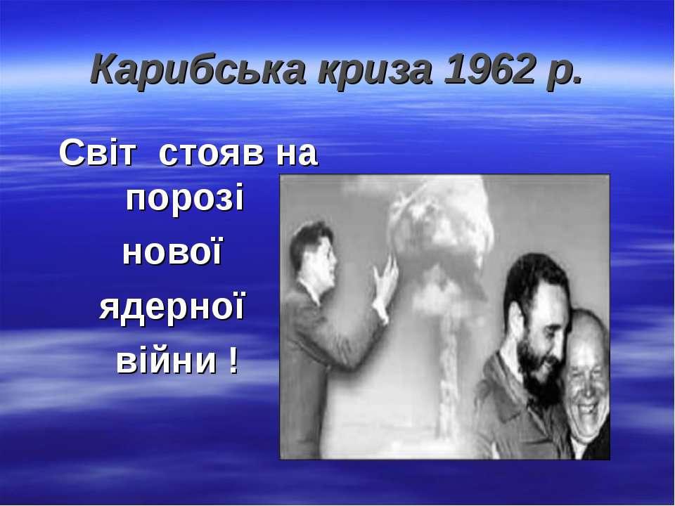 Карибська криза 1962 р. Світ стояв на порозі нової ядерної війни !