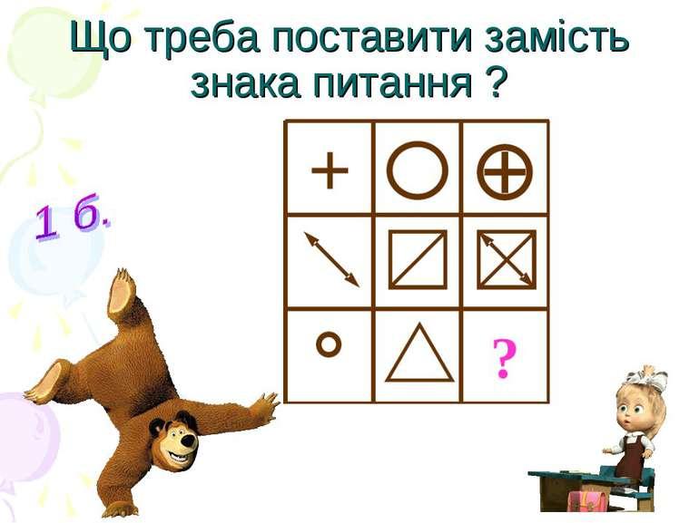 Що треба поставити замість знака питання ?